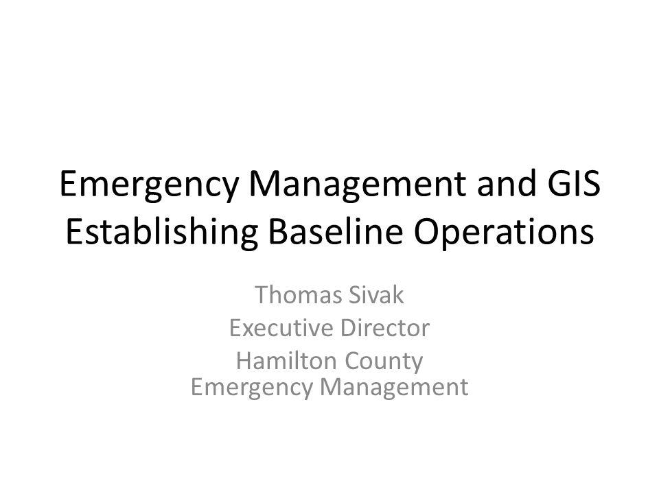 Emergency Management and GIS Establishing Baseline Operations Thomas Sivak Executive Director Hamilton County Emergency Management