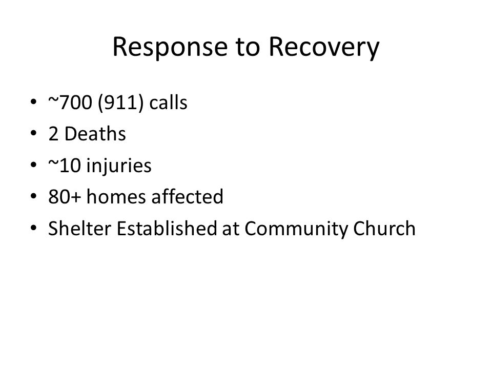 Response to Recovery ~700 (911) calls 2 Deaths ~10 injuries 80+ homes affected Shelter Established at Community Church