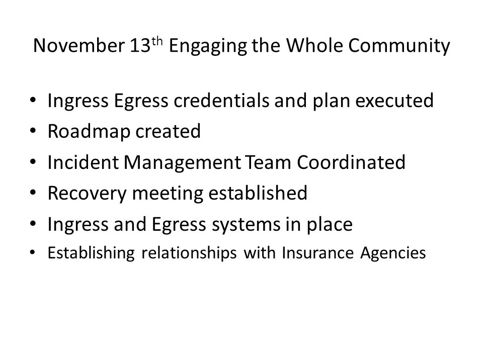 November 13 th Engaging the Whole Community Ingress Egress credentials and plan executed Roadmap created Incident Management Team Coordinated Recovery meeting established Ingress and Egress systems in place Establishing relationships with Insurance Agencies
