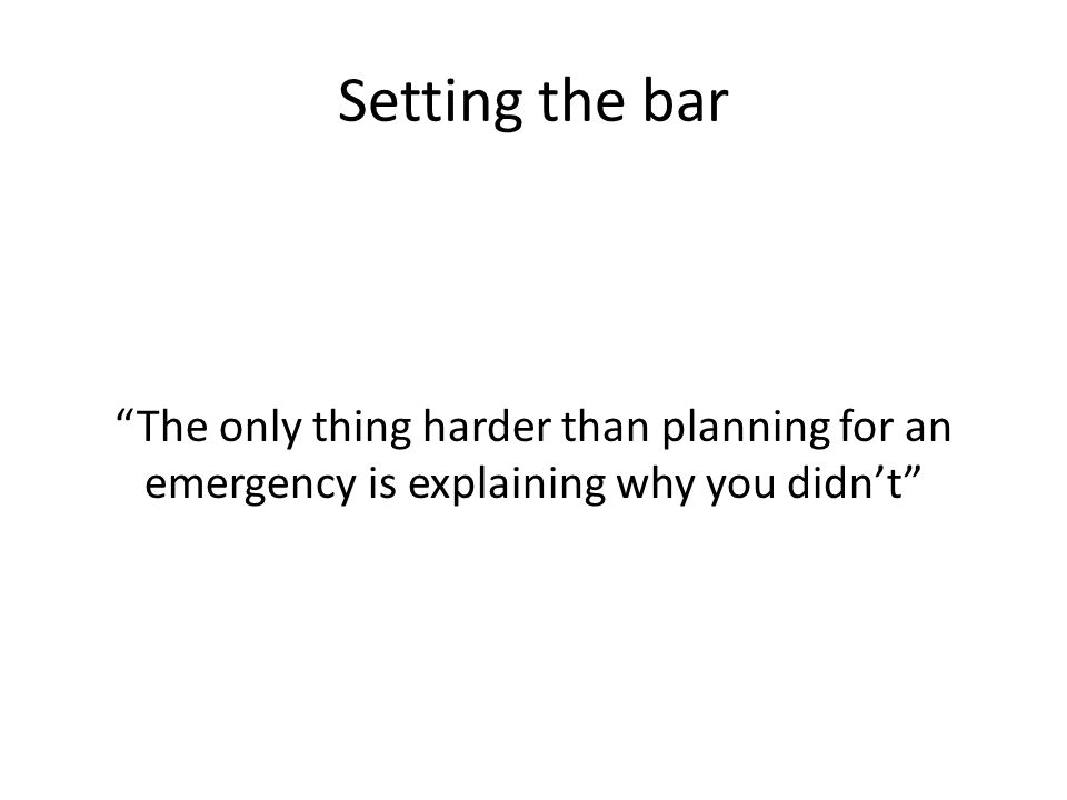 Setting the bar The only thing harder than planning for an emergency is explaining why you didnt