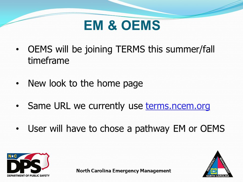 North Carolina Emergency Management OEMS will be joining TERMS this summer/fall timeframe New look to the home page Same URL we currently use terms.ncem.org User will have to chose a pathway EM or OEMS EM & OEMS