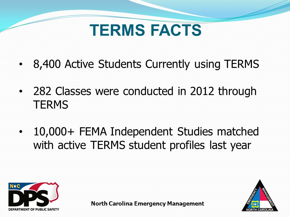 North Carolina Emergency Management 8,400 Active Students Currently using TERMS 282 Classes were conducted in 2012 through TERMS 10,000+ FEMA Independent Studies matched with active TERMS student profiles last year TERMS FACTS