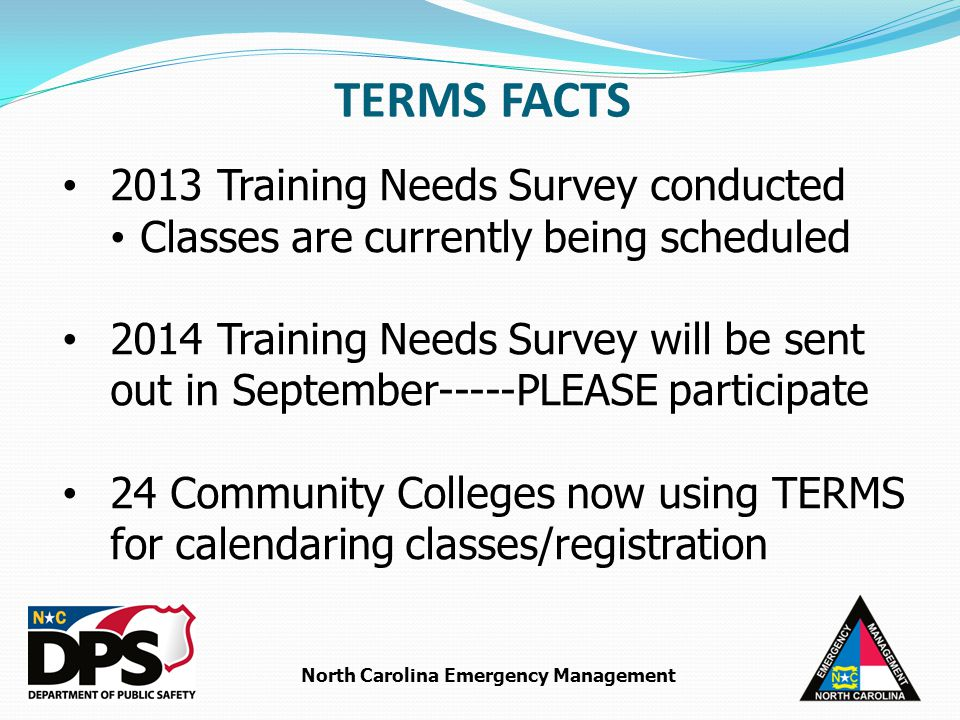 North Carolina Emergency Management 2013 Training Needs Survey conducted Classes are currently being scheduled 2014 Training Needs Survey will be sent out in September-----PLEASE participate 24 Community Colleges now using TERMS for calendaring classes/registration TERMS FACTS