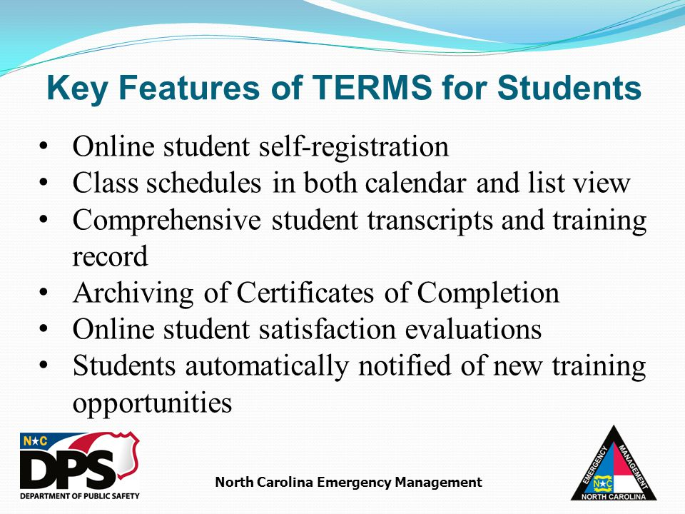 North Carolina Emergency Management Online student self-registration Class schedules in both calendar and list view Comprehensive student transcripts and training record Archiving of Certificates of Completion Online student satisfaction evaluations Students automatically notified of new training opportunities Key Features of TERMS for Students