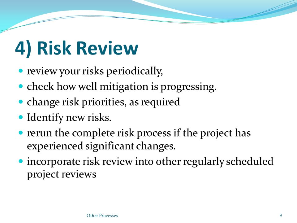 4) Risk Review review your risks periodically, check how well mitigation is progressing.
