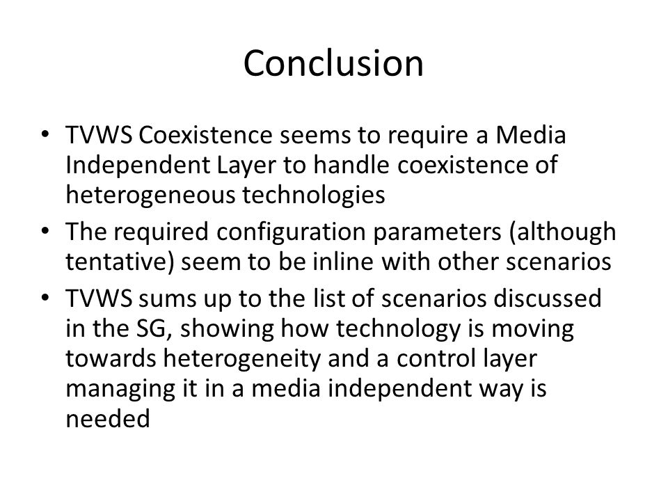 Conclusion TVWS Coexistence seems to require a Media Independent Layer to handle coexistence of heterogeneous technologies The required configuration parameters (although tentative) seem to be inline with other scenarios TVWS sums up to the list of scenarios discussed in the SG, showing how technology is moving towards heterogeneity and a control layer managing it in a media independent way is needed