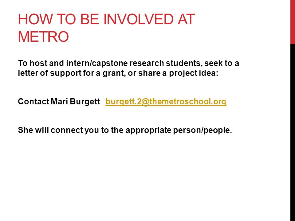 HOW TO BE INVOLVED AT METRO To host and intern/capstone research students, seek to a letter of support for a grant, or share a project idea: Contact Mari Burgett burgett.2@themetroschool.orgburgett.2@themetroschool.org She will connect you to the appropriate person/people.
