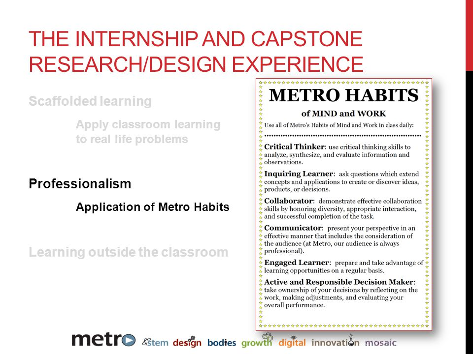 Scaffolded learning Apply classroom learning to real life problems Professionalism Application of Metro Habits Learning outside the classroom THE INTERNSHIP AND CAPSTONE RESEARCH/DESIGN EXPERIENCE