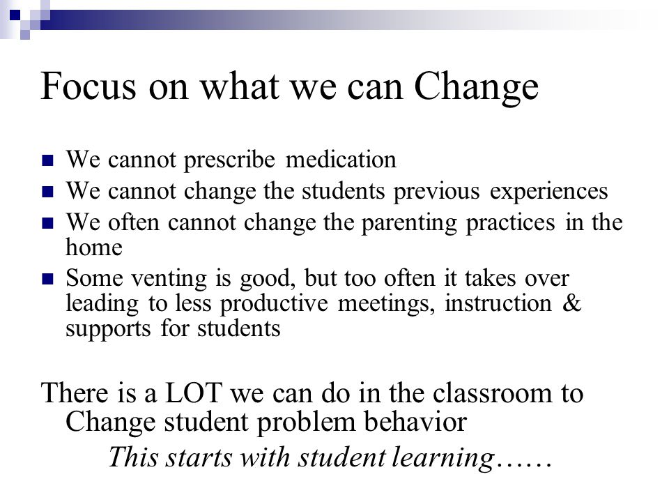 Focus on what we can Change We cannot prescribe medication We cannot change the students previous experiences We often cannot change the parenting pra