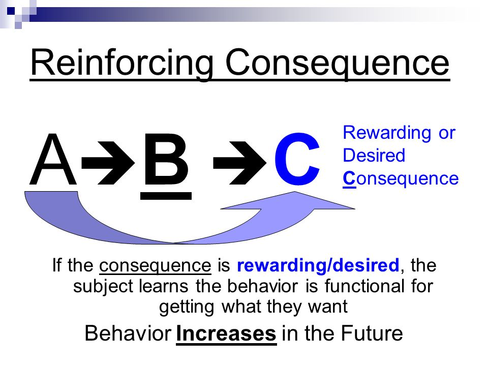 Reinforcing Consequence A B C If the consequence is rewarding/desired, the subject learns the behavior is functional for getting what they want Behavi