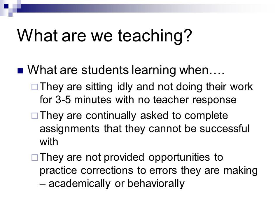 What are we teaching? What are students learning when…. They are sitting idly and not doing their work for 3-5 minutes with no teacher response They a