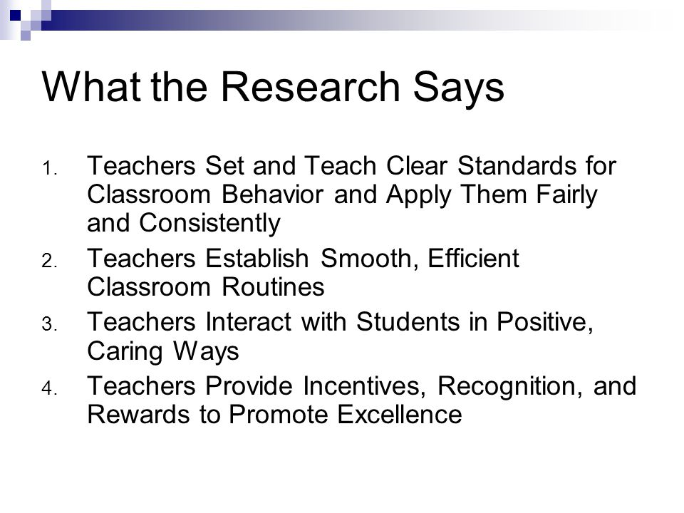 What the Research Says 1. Teachers Set and Teach Clear Standards for Classroom Behavior and Apply Them Fairly and Consistently 2. Teachers Establish S