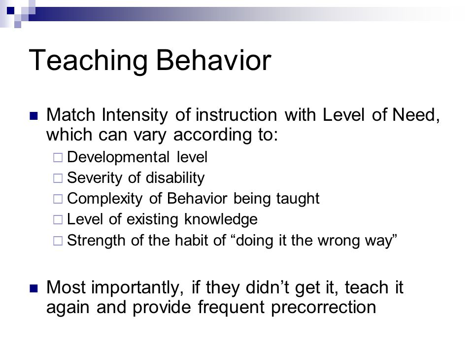 Teaching Behavior Match Intensity of instruction with Level of Need, which can vary according to: Developmental level Severity of disability Complexit