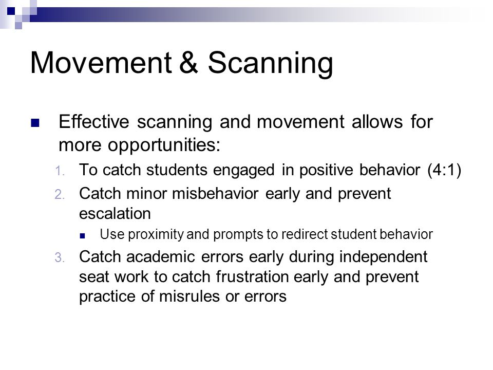 Movement & Scanning Effective scanning and movement allows for more opportunities: 1. To catch students engaged in positive behavior (4:1) 2. Catch mi
