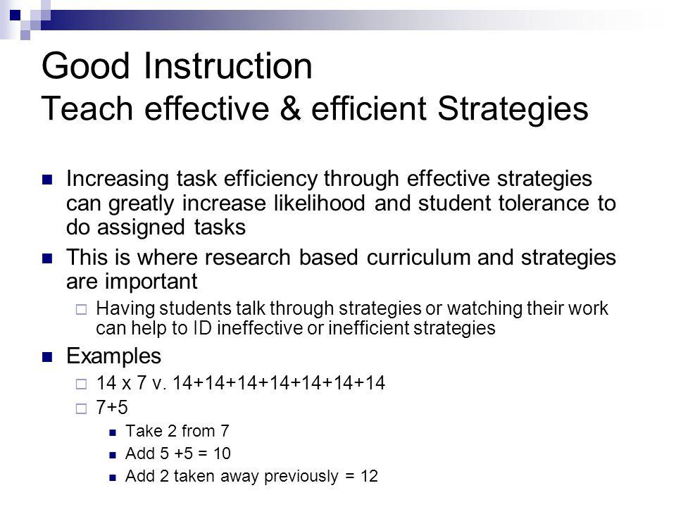 Good Instruction Teach effective & efficient Strategies Increasing task efficiency through effective strategies can greatly increase likelihood and st