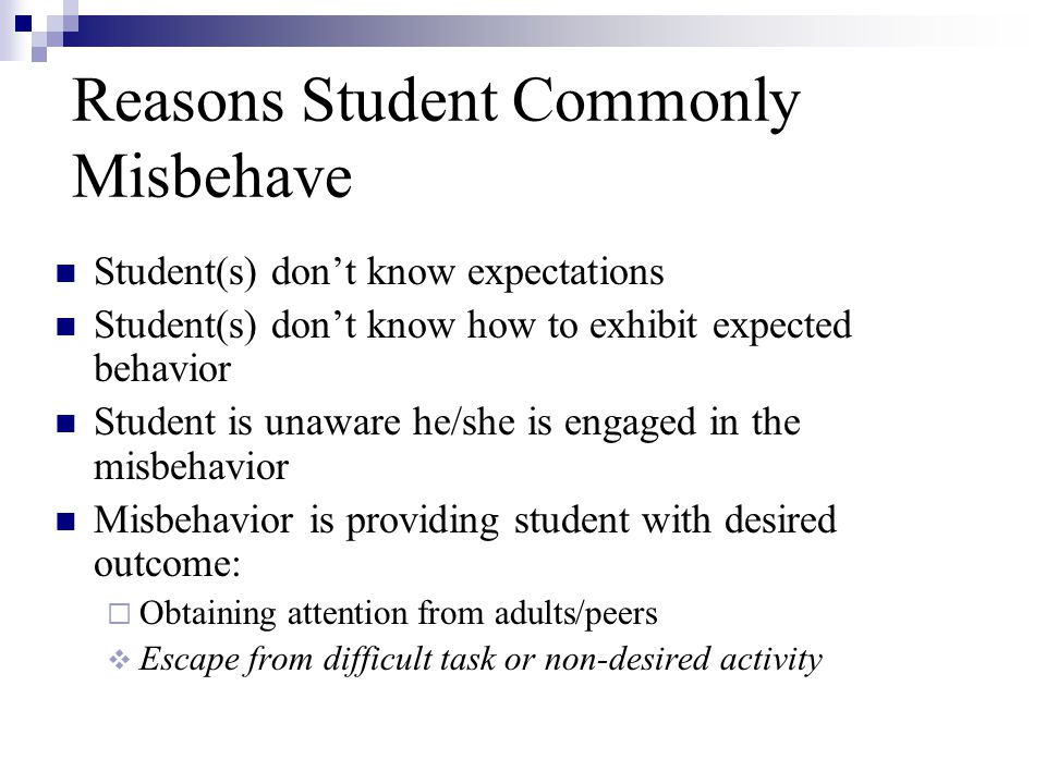 Reasons Student Commonly Misbehave Student(s) dont know expectations Student(s) dont know how to exhibit expected behavior Student is unaware he/she i