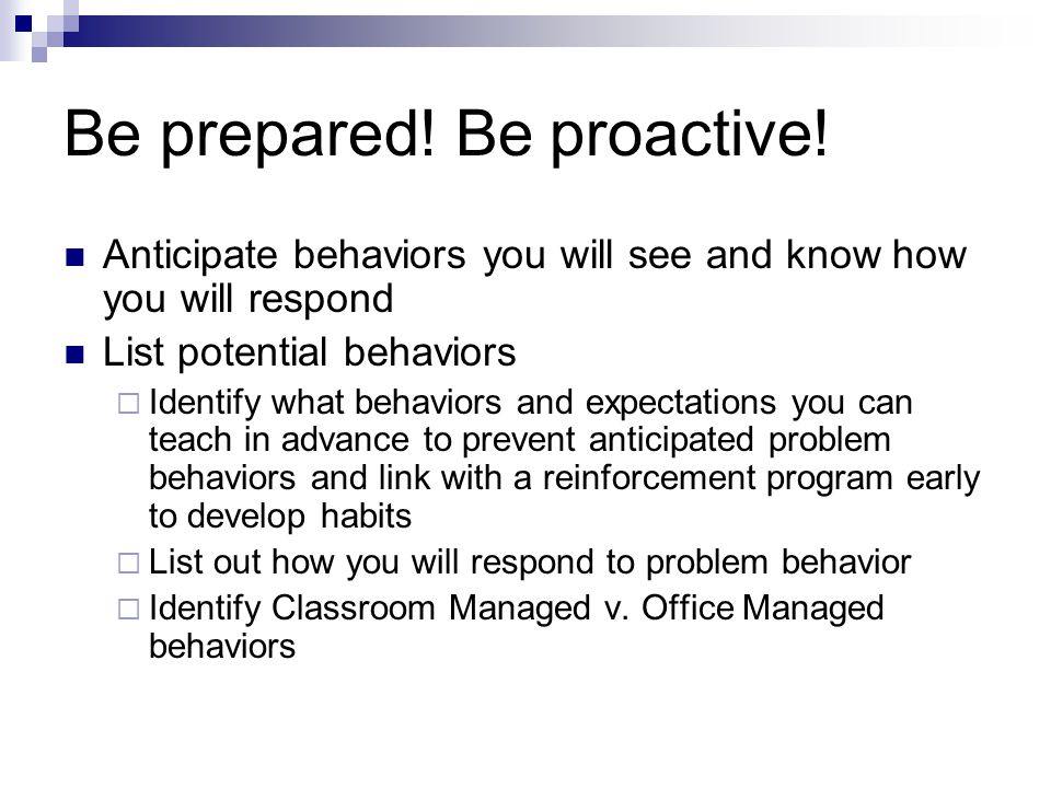 Be prepared! Be proactive! Anticipate behaviors you will see and know how you will respond List potential behaviors Identify what behaviors and expect