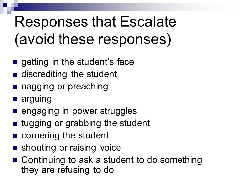Responses that Escalate (avoid these responses) getting in the students face discrediting the student nagging or preaching arguing engaging in power s