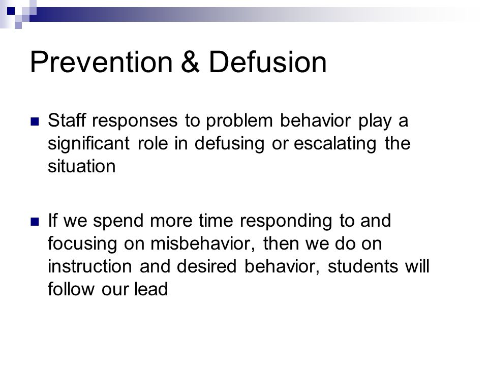 Prevention & Defusion Staff responses to problem behavior play a significant role in defusing or escalating the situation If we spend more time respon
