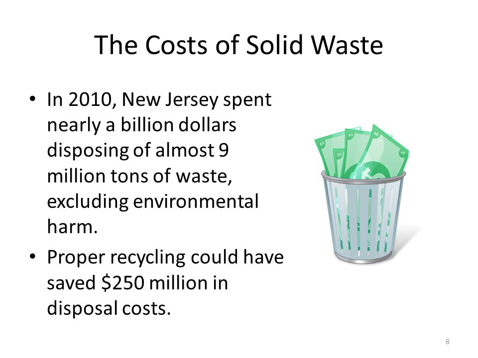 The Costs of Solid Waste In 2010, New Jersey spent nearly a billion dollars disposing of almost 9 million tons of waste, excluding environmental harm.
