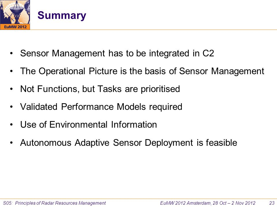 EuMW 2012 Amsterdam, 28 Oct – 2 Nov 2012 23 S05: Principles of Radar Resources Management Summary Sensor Management has to be integrated in C2 The Ope