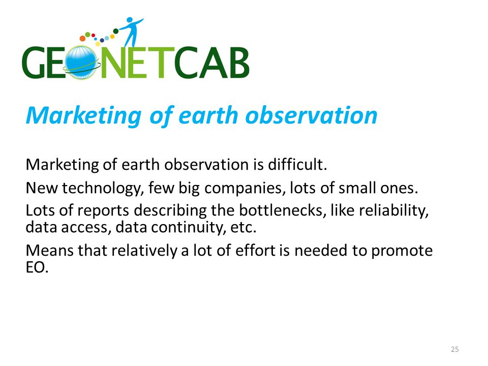 Marketing of earth observation Marketing of earth observation is difficult. New technology, few big companies, lots of small ones. Lots of reports des