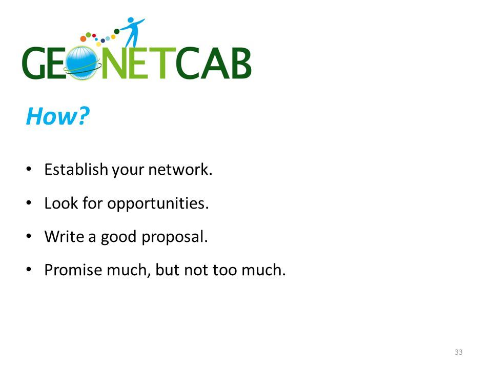 How? Establish your network. Look for opportunities. Write a good proposal. Promise much, but not too much. 33