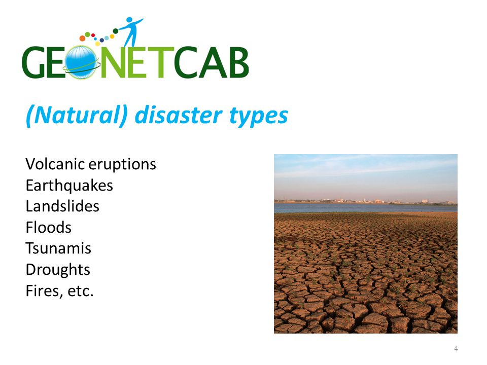 (Natural) disaster types Volcanic eruptions Earthquakes Landslides Floods Tsunamis Droughts Fires, etc. 4