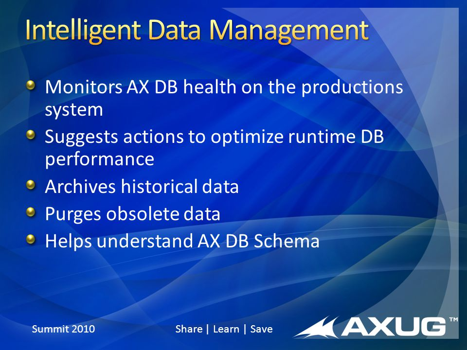Summit 2010 Share | Learn | Save Monitors AX DB health on the productions system Suggests actions to optimize runtime DB performance Archives historical data Purges obsolete data Helps understand AX DB Schema