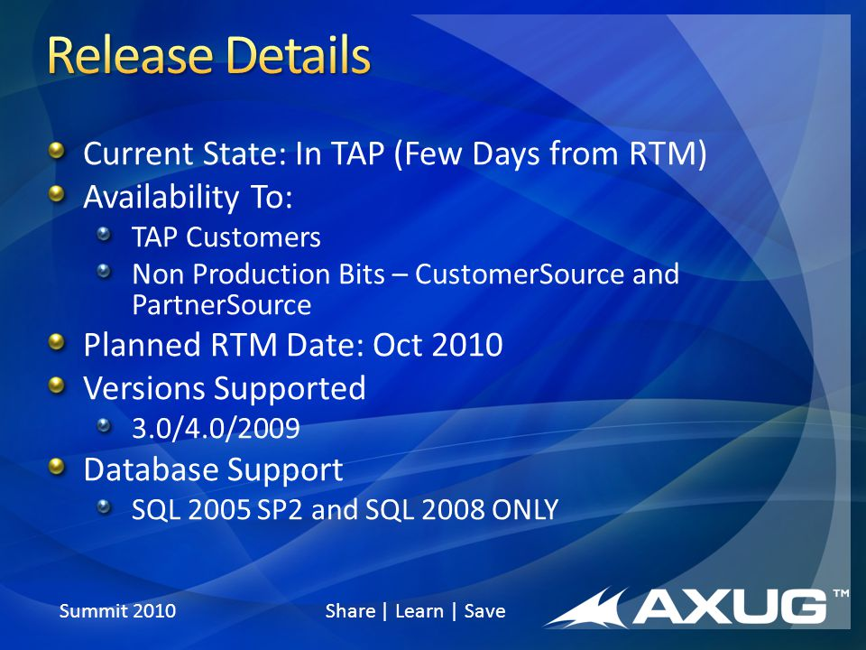 Summit 2010 Share | Learn | Save Current State: In TAP (Few Days from RTM) Availability To: TAP Customers Non Production Bits – CustomerSource and PartnerSource Planned RTM Date: Oct 2010 Versions Supported 3.0/4.0/2009 Database Support SQL 2005 SP2 and SQL 2008 ONLY