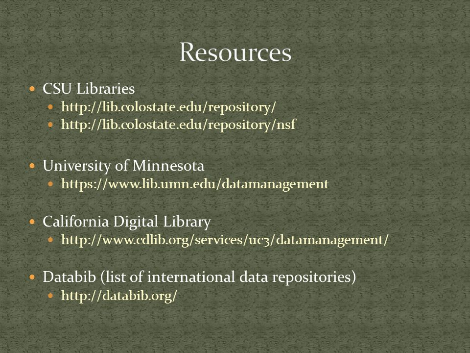 CSU Libraries http://lib.colostate.edu/repository/ http://lib.colostate.edu/repository/nsf University of Minnesota https://www.lib.umn.edu/datamanagement California Digital Library http://www.cdlib.org/services/uc3/datamanagement/ Databib (list of international data repositories) http://databib.org/