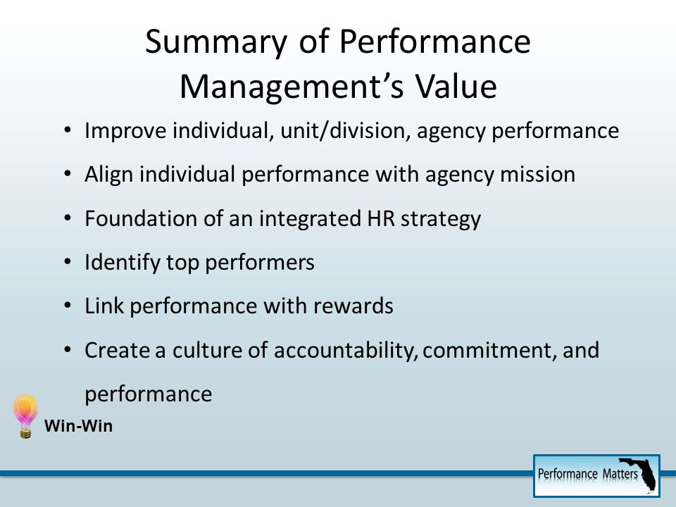 Improve individual, unit/division, agency performance Align individual performance with agency mission Foundation of an integrated HR strategy Identify top performers Link performance with rewards Create a culture of accountability, commitment, and performance Summary of Performance Managements Value
