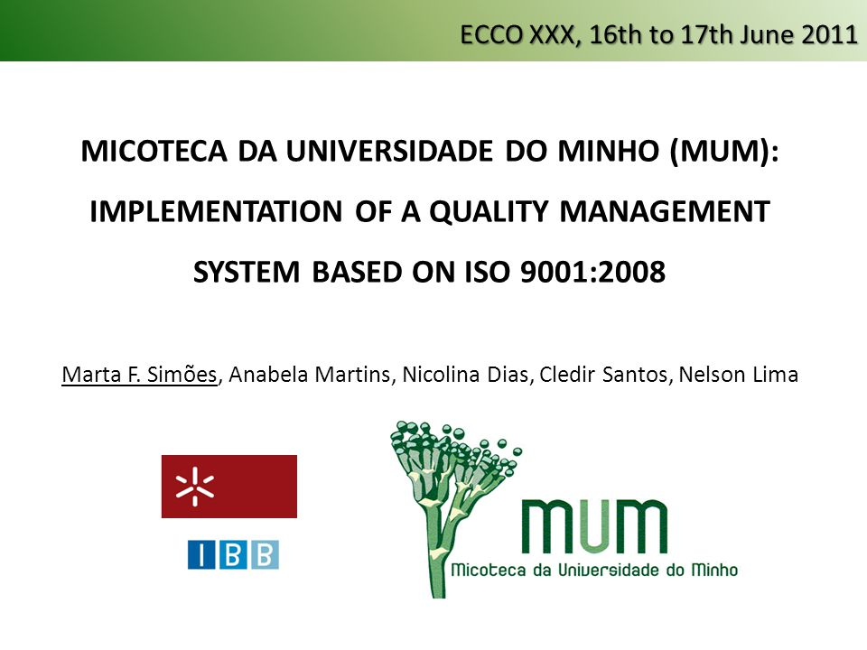 MUM: holds a filamentous fungi culture collection established in 1996 in the facilities of the DEB at Minho University www.micoteca.deb.uminho.pt www.micoteca.deb.uminho.pt Developed and implemented a Quality Management System - QMS: Based on: NP EN ISO 9001:2008 OECD BCR Best Pratices ECCO XXX, 16th to 17th June 2011
