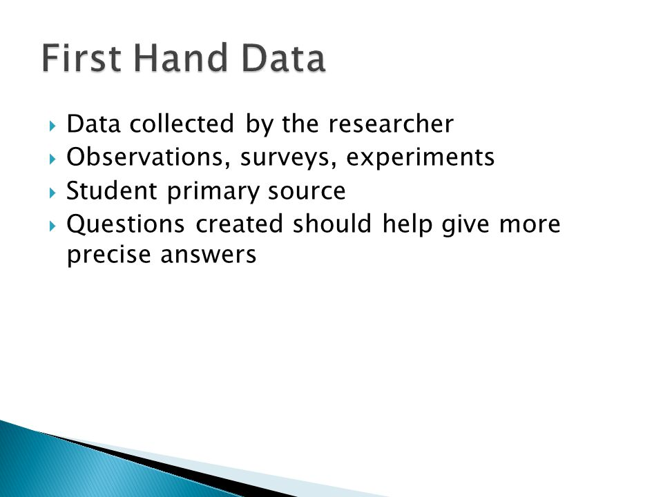 Data collected by the researcher Observations, surveys, experiments Student primary source Questions created should help give more precise answers