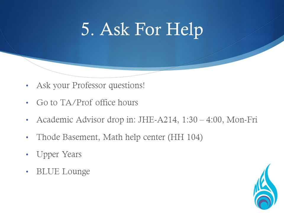 5. Ask For Help Ask your Professor questions.