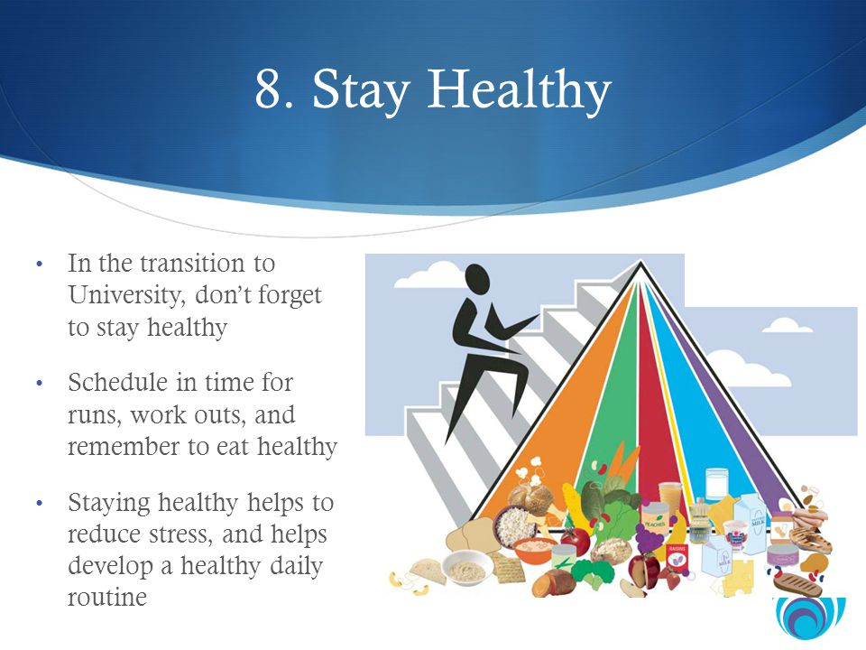 8. Stay Healthy In the transition to University, dont forget to stay healthy Schedule in time for runs, work outs, and remember to eat healthy Staying