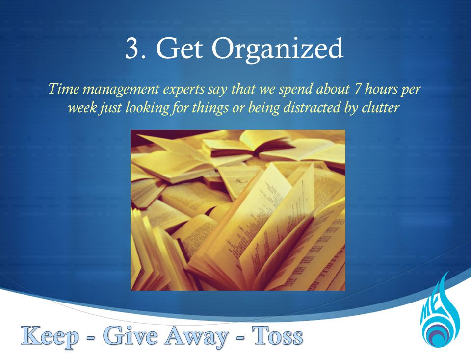 3. Get Organized Time management experts say that we spend about 7 hours per week just looking for things or being distracted by clutter