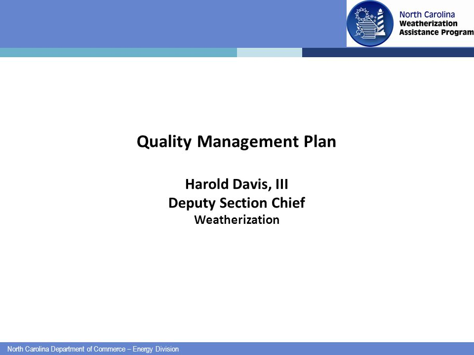 North Carolina Department of Commerce – Energy Division Quality Management Plan Harold Davis, III Deputy Section Chief Weatherization