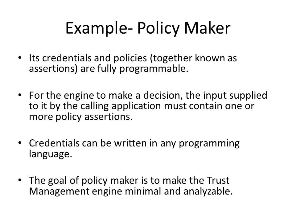 Example- Policy Maker Its credentials and policies (together known as assertions) are fully programmable. For the engine to make a decision, the input