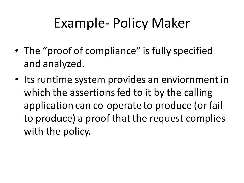 Example- Policy Maker The proof of compliance is fully specified and analyzed.
