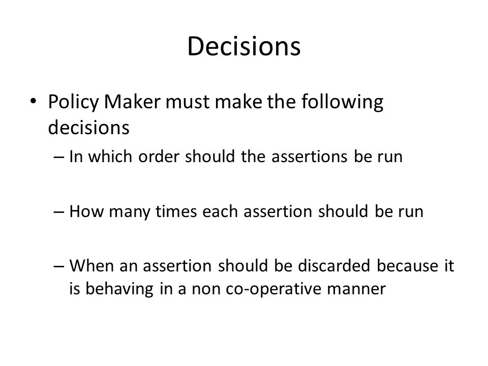 Decisions Policy Maker must make the following decisions – In which order should the assertions be run – How many times each assertion should be run – When an assertion should be discarded because it is behaving in a non co-operative manner