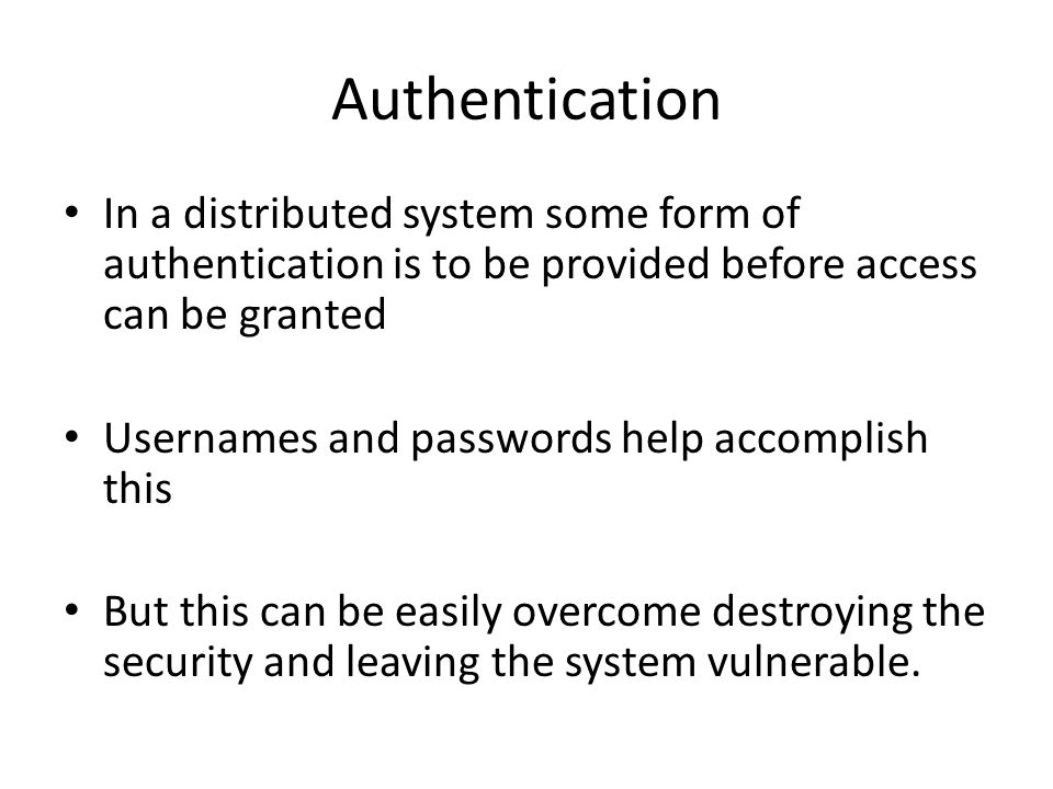 Authentication In a distributed system some form of authentication is to be provided before access can be granted Usernames and passwords help accomplish this But this can be easily overcome destroying the security and leaving the system vulnerable.
