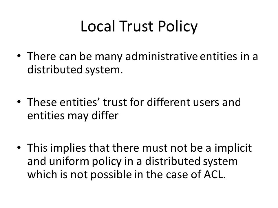 Local Trust Policy There can be many administrative entities in a distributed system. These entities trust for different users and entities may differ