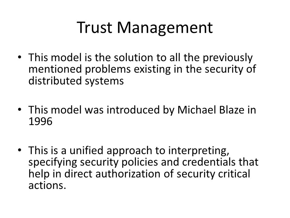 Trust Management This model is the solution to all the previously mentioned problems existing in the security of distributed systems This model was in