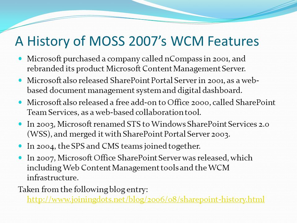 A History of MOSS 2007s WCM Features Microsoft purchased a company called nCompass in 2001, and rebranded its product Microsoft Content Management Server.