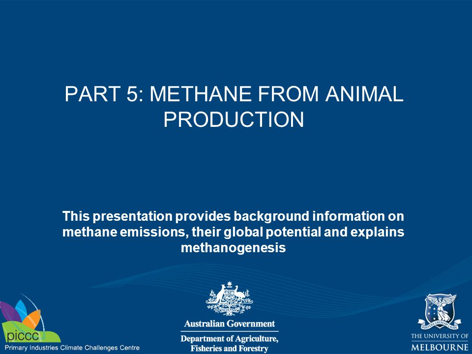 PART 5: METHANE FROM ANIMAL PRODUCTION This presentation provides background information on methane emissions, their global potential and explains methanogenesis
