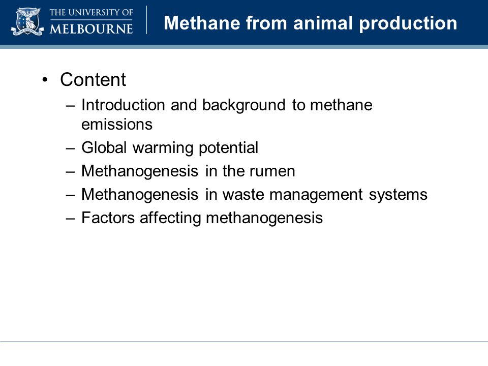 Methane from animal production Content –Introduction and background to methane emissions –Global warming potential –Methanogenesis in the rumen –Methanogenesis in waste management systems –Factors affecting methanogenesis