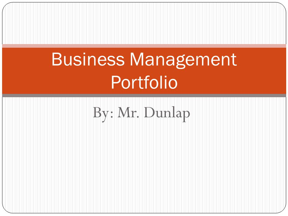 By: Mr. Dunlap Business Management Portfolio