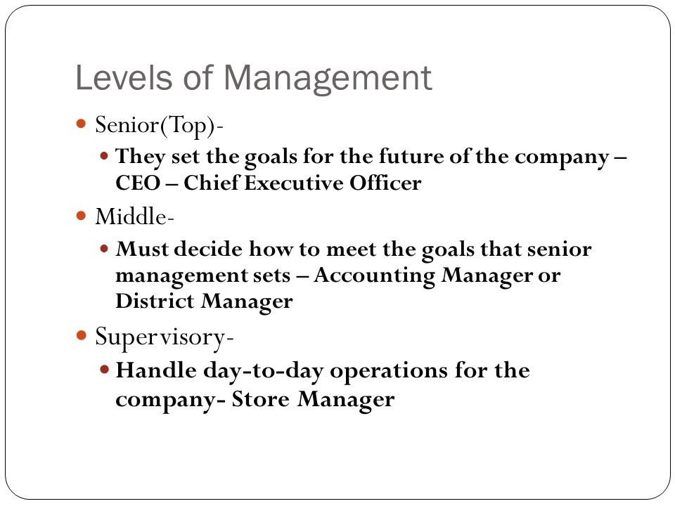 Levels of Management Senior(Top)- They set the goals for the future of the company – CEO – Chief Executive Officer Middle- Must decide how to meet the goals that senior management sets – Accounting Manager or District Manager Supervisory- Handle day-to-day operations for the company- Store Manager