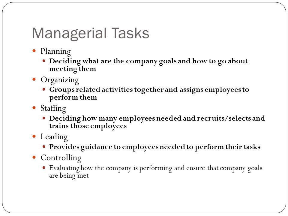 Managerial Tasks Planning Deciding what are the company goals and how to go about meeting them Organizing Groups related activities together and assig